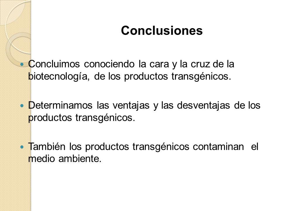 Conclusiones Concluimos conociendo la cara y la cruz de la biotecnología, de los productos transgénicos.