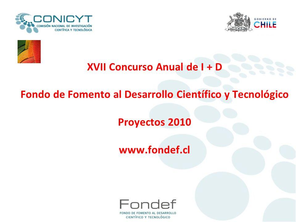 XVII Concurso Anual de I + D Fondo de Fomento al Desarrollo Científico y Tecnológico Proyectos 2010 www.fondef.cl