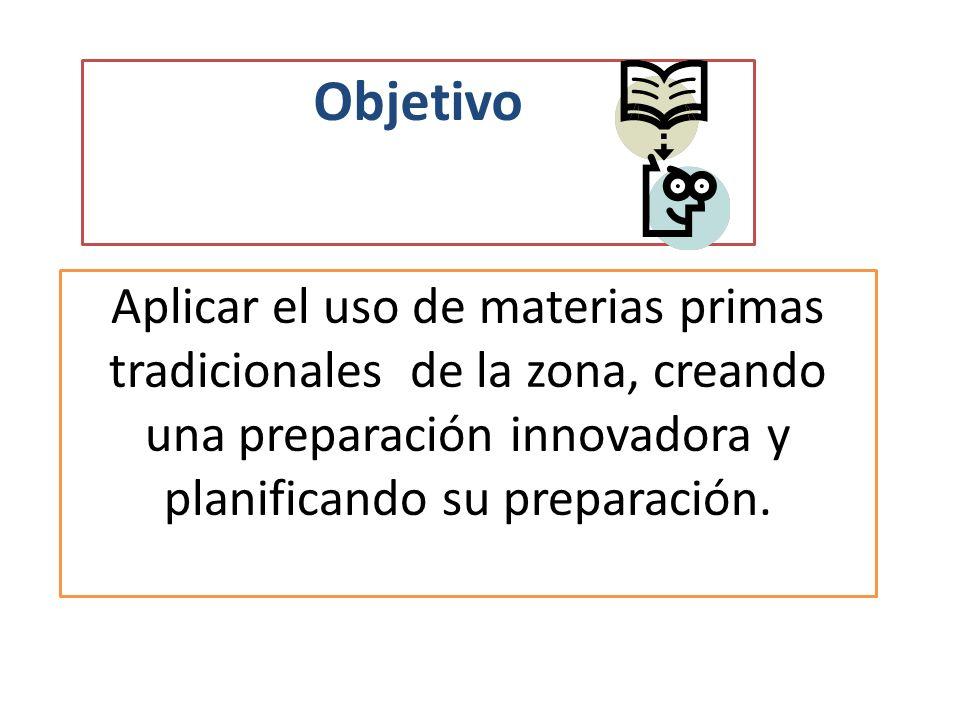 Objetivo Aplicar el uso de materias primas tradicionales de la zona, creando una preparación innovadora y planificando su preparación.