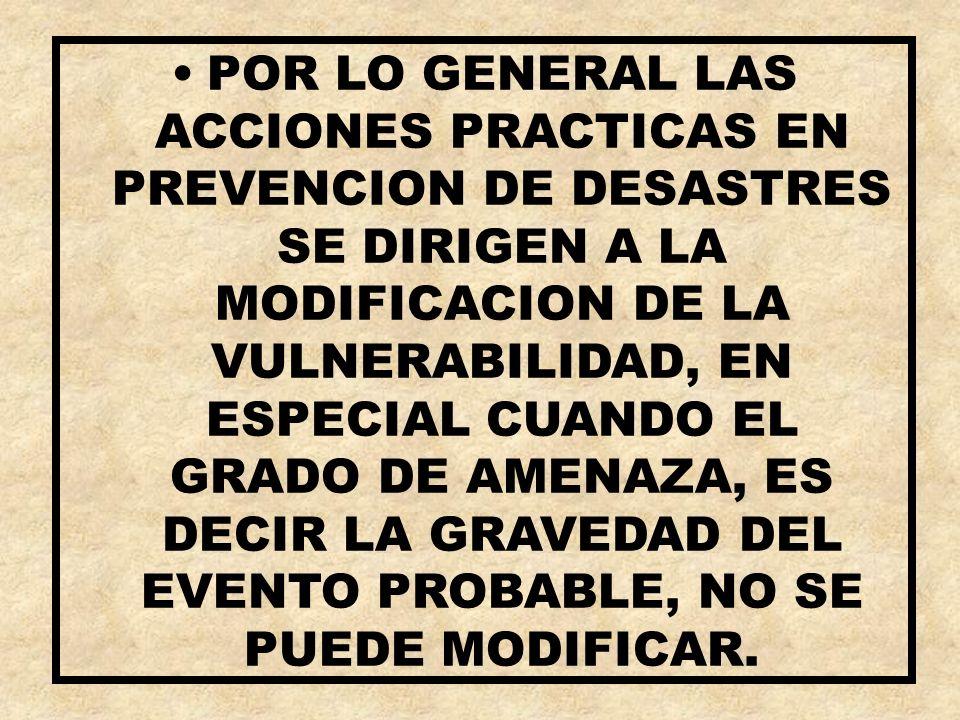 POR LO GENERAL LAS ACCIONES PRACTICAS EN PREVENCION DE DESASTRES SE DIRIGEN A LA MODIFICACION DE LA VULNERABILIDAD, EN ESPECIAL CUANDO EL GRADO DE AMENAZA, ES DECIR LA GRAVEDAD DEL EVENTO PROBABLE, NO SE PUEDE MODIFICAR.