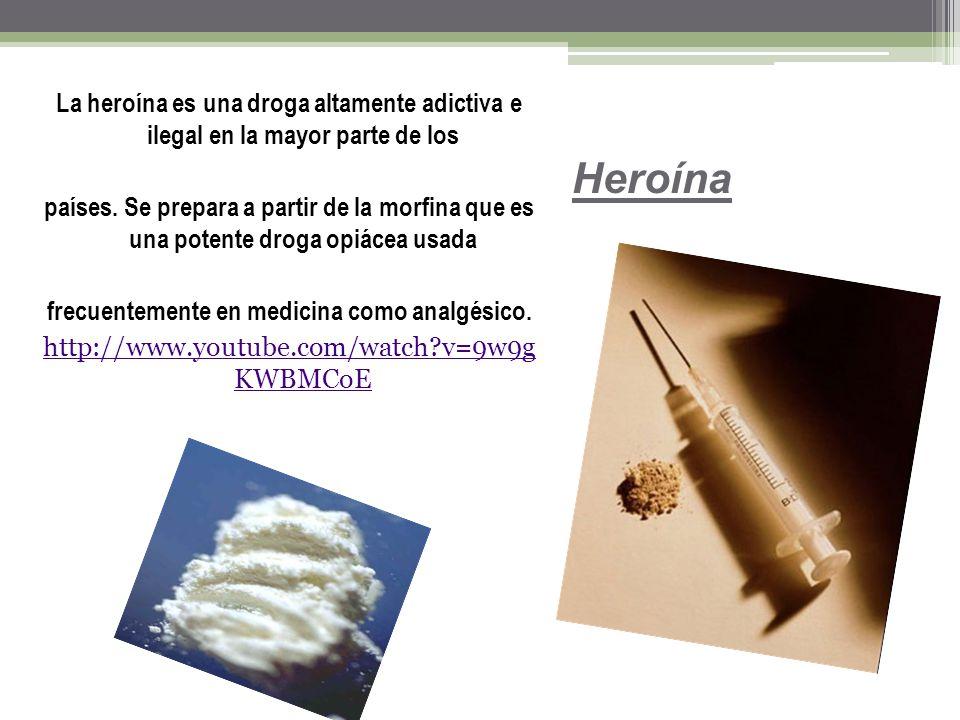 La heroína es una droga altamente adictiva e ilegal en la mayor parte de los países. Se prepara a partir de la morfina que es una potente droga opiácea usada frecuentemente en medicina como analgésico. http://www.youtube.com/watch v=9w9g KWBMCoE