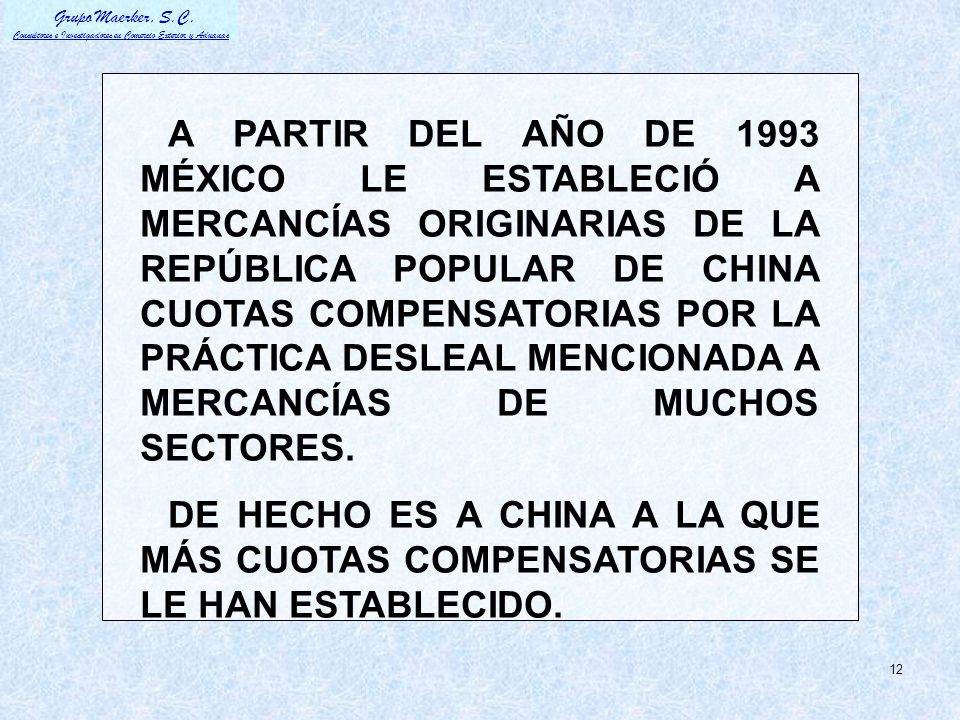 A PARTIR DEL AÑO DE 1993 MÉXICO LE ESTABLECIÓ A MERCANCÍAS ORIGINARIAS DE LA REPÚBLICA POPULAR DE CHINA CUOTAS COMPENSATORIAS POR LA PRÁCTICA DESLEAL MENCIONADA A MERCANCÍAS DE MUCHOS SECTORES.
