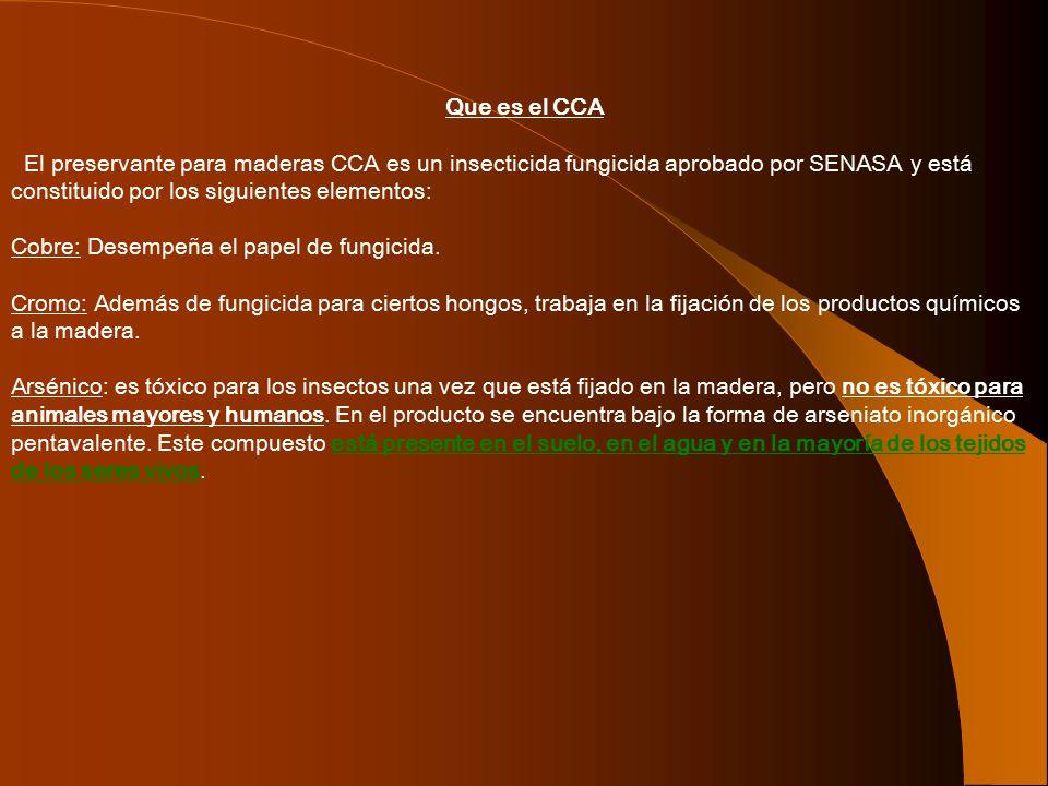 Que es el CCA El preservante para maderas CCA es un insecticida fungicida aprobado por SENASA y está constituido por los siguientes elementos: