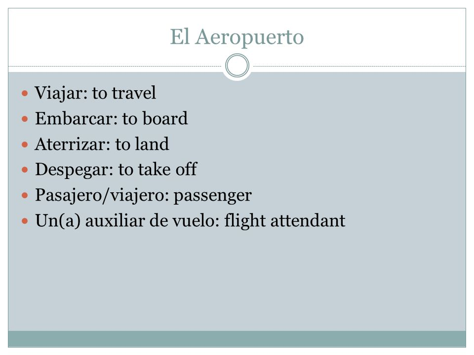 El Aeropuerto Viajar: to travel Embarcar: to board Aterrizar: to land
