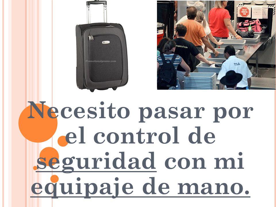 Necesito pasar por el control de seguridad con mi equipaje de mano.
