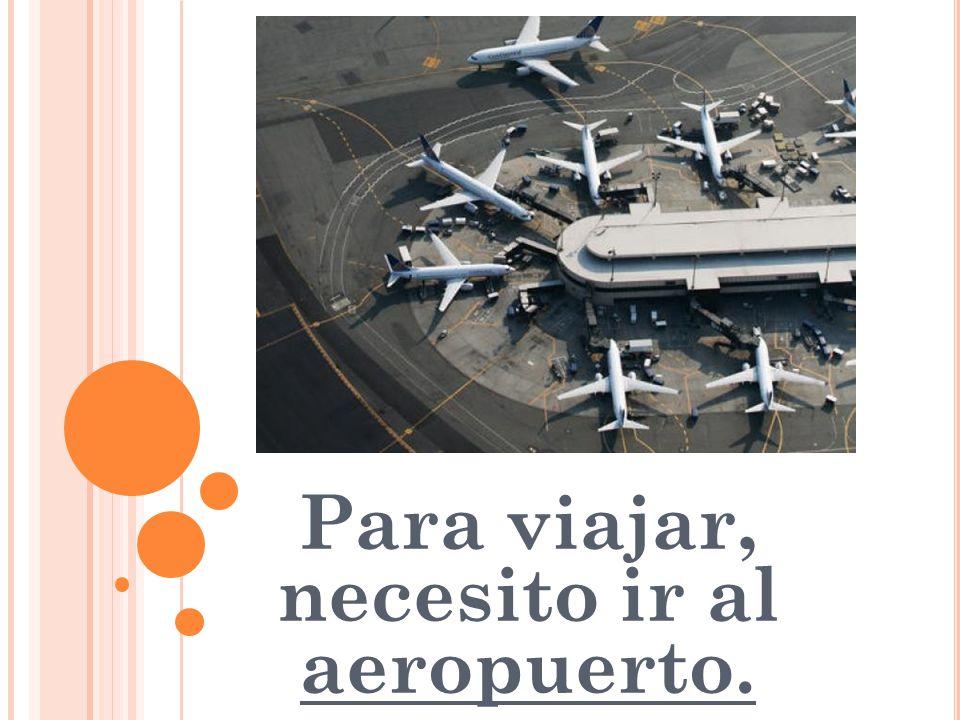 Para viajar, necesito ir al aeropuerto.