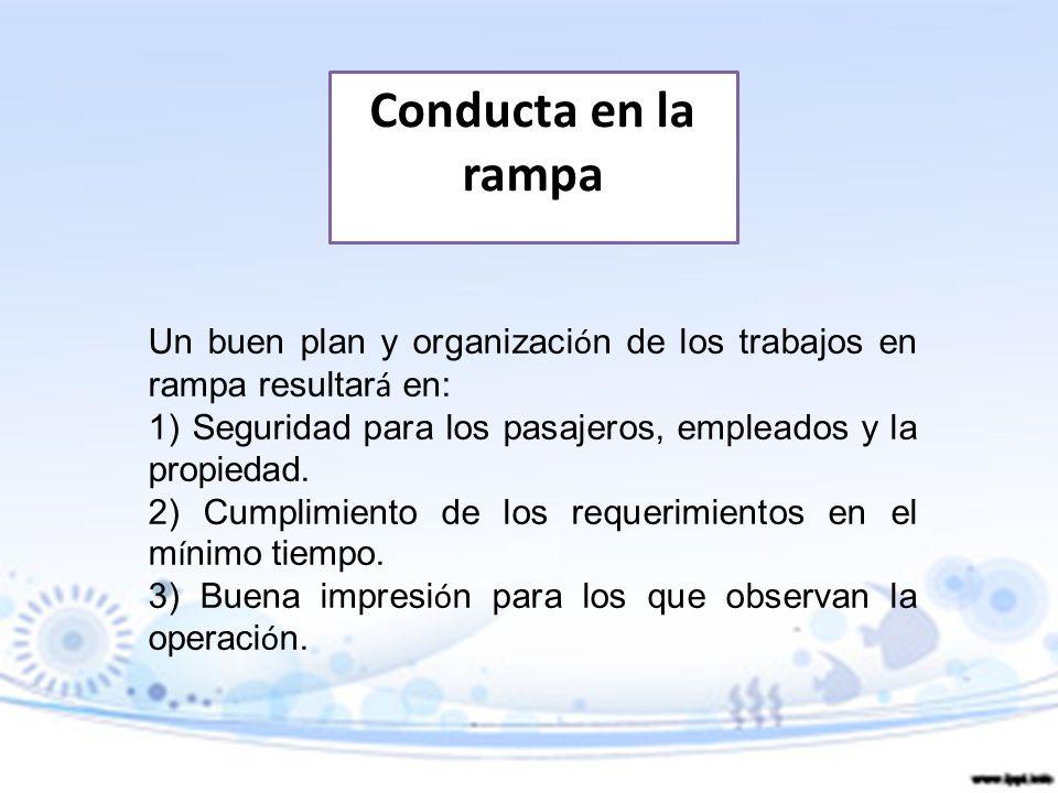 Conducta en la rampa Un buen plan y organización de los trabajos en rampa resultará en: 1) Seguridad para los pasajeros, empleados y la propiedad.