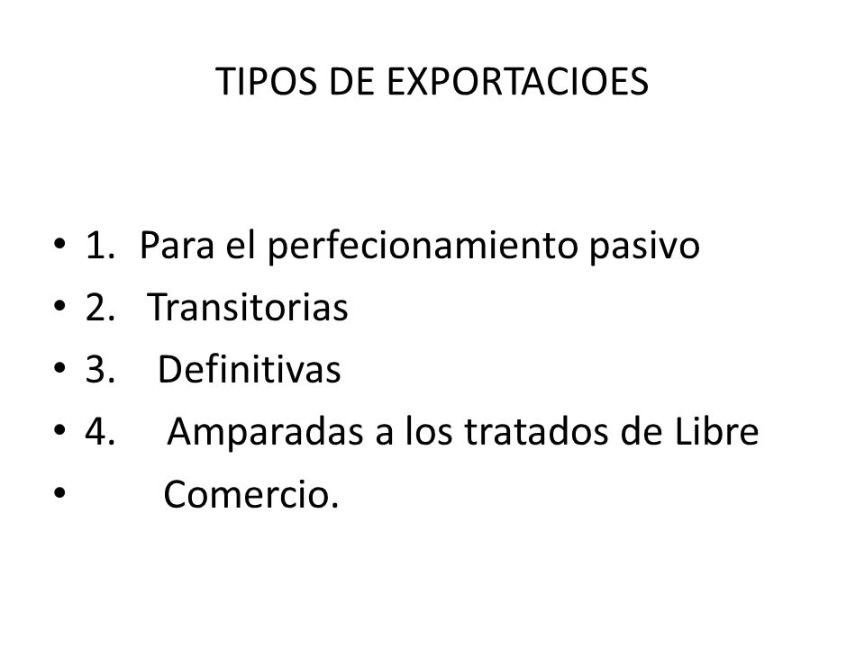 TIPOS DE EXPORTACIOES 1. Para el perfecionamiento pasivo. 2. Transitorias. 3. Definitivas. 4. Amparadas a los tratados de Libre.