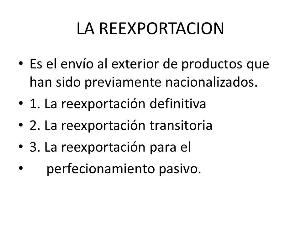 LA REEXPORTACION Es el envío al exterior de productos que han sido previamente nacionalizados. 1. La reexportación definitiva.