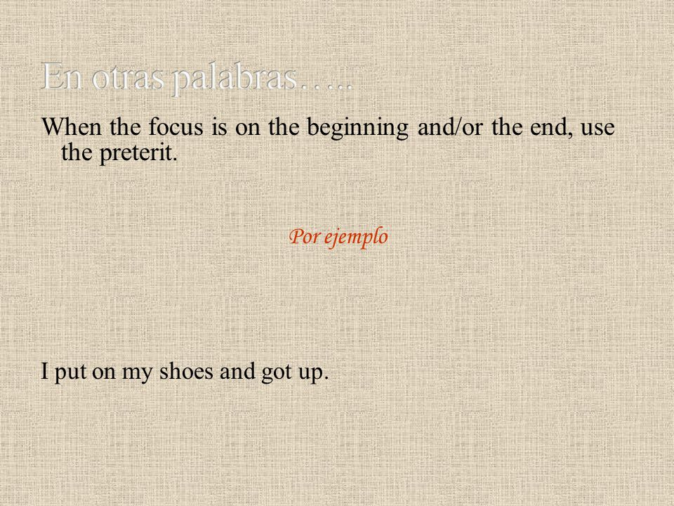 En otras palabras….. When the focus is on the beginning and/or the end, use the preterit. Por ejemplo.