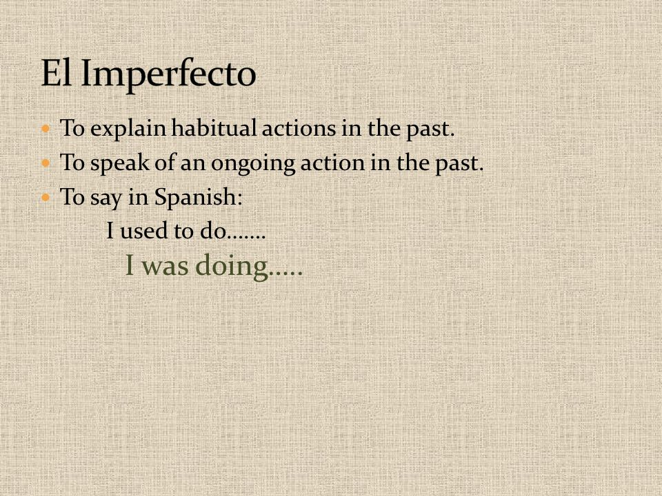 El Imperfecto I was doing….. To explain habitual actions in the past.
