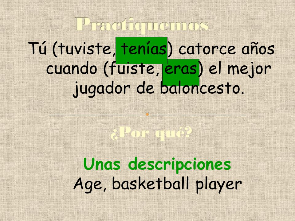 Practiquemos Tú (tuviste, tenías) catorce años cuando (fuiste, eras) el mejor jugador de baloncesto.