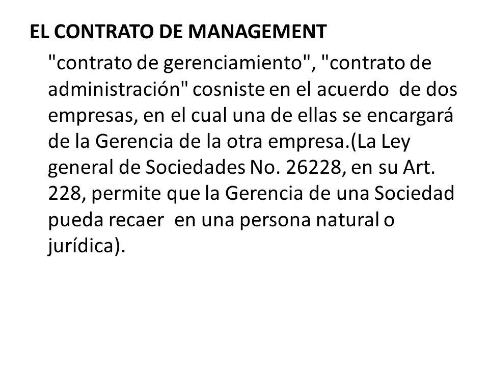 EL CONTRATO DE MANAGEMENT contrato de gerenciamiento , contrato de administración cosniste en el acuerdo de dos empresas, en el cual una de ellas se encargará de la Gerencia de la otra empresa.(La Ley general de Sociedades No.