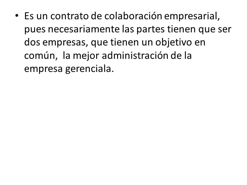 Es un contrato de colaboración empresarial, pues necesariamente las partes tienen que ser dos empresas, que tienen un objetivo en común, la mejor administración de la empresa gerenciala.