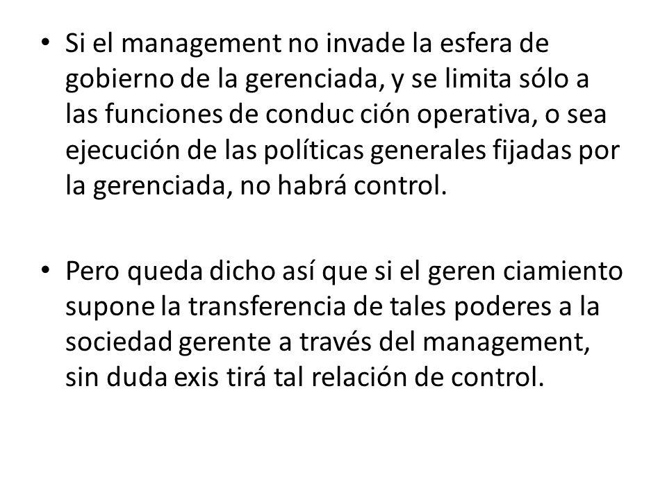 Si el management no invade la esfera de gobierno de la gerenciada, y se limita sólo a las funciones de conduc ción operativa, o sea ejecución de las políticas generales fijadas por la gerenciada, no habrá control.
