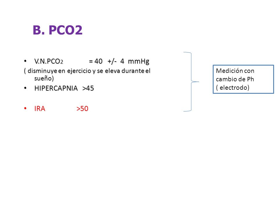 B. PCO2 V.N.PCO2 = 40 +/- 4 mmHg HIPERCAPNIA >45 IRA >50