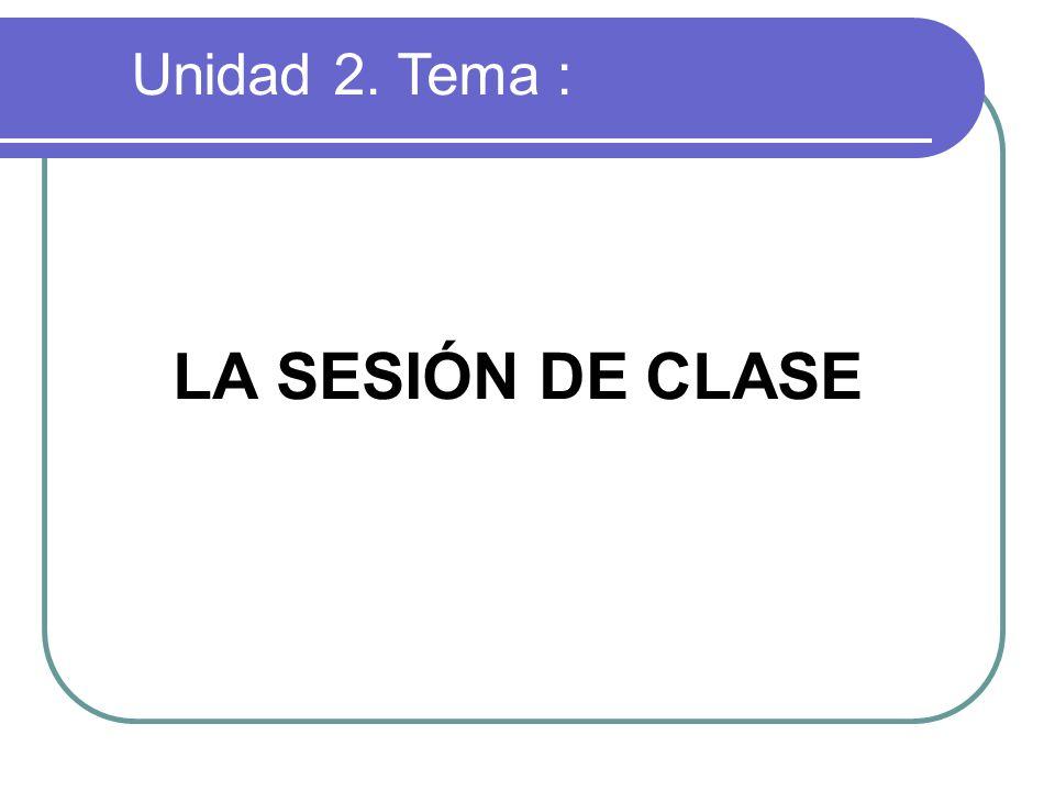 Unidad 2. Tema : LA SESIÓN DE CLASE