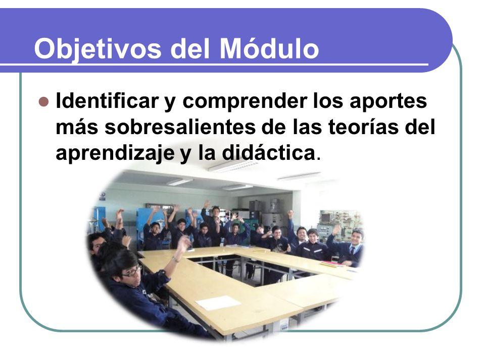 Objetivos del Módulo Identificar y comprender los aportes más sobresalientes de las teorías del aprendizaje y la didáctica.