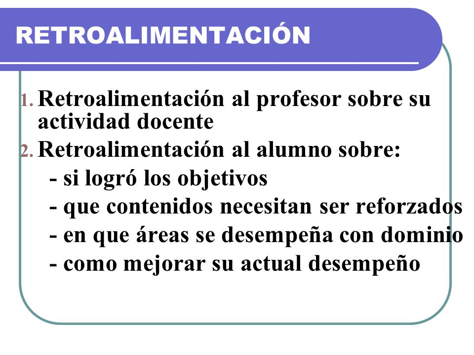 RETROALIMENTACIÓN Retroalimentación al profesor sobre su actividad docente. Retroalimentación al alumno sobre: