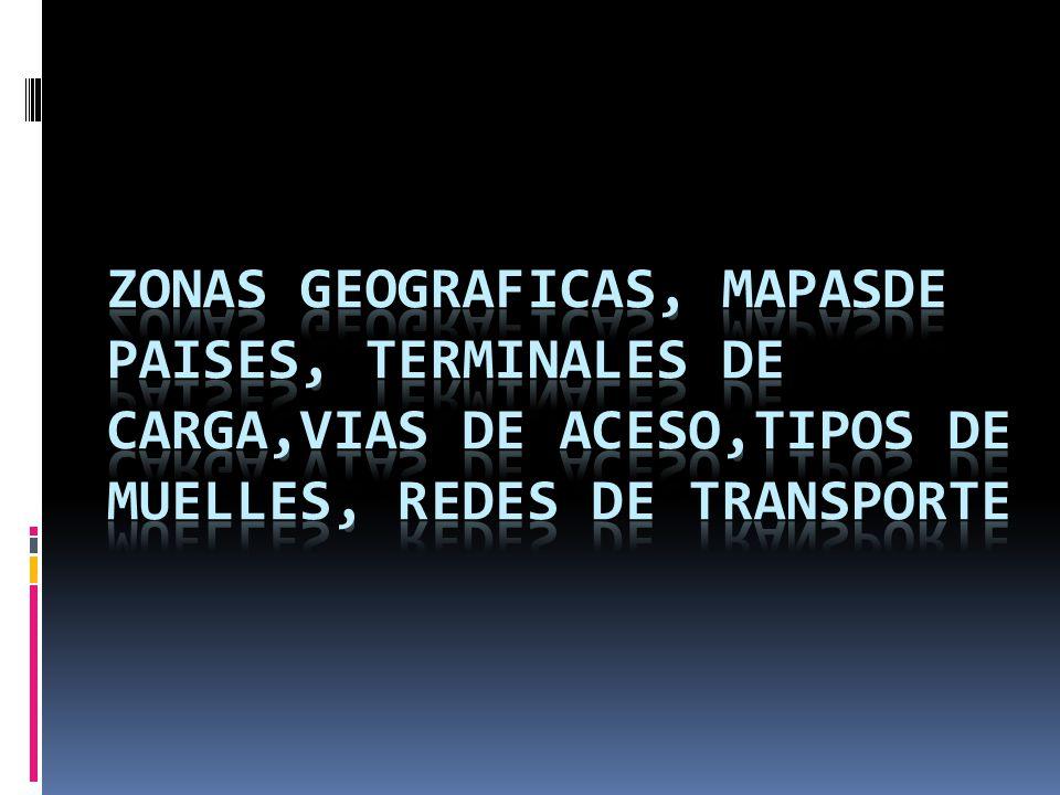 ZONAS GEOGRAFICAS, MAPASDE PAISES, TERMINALES DE CARGA,VIAS DE ACESO,TIPOS DE MUELLES, REDES DE TRANSPORTE