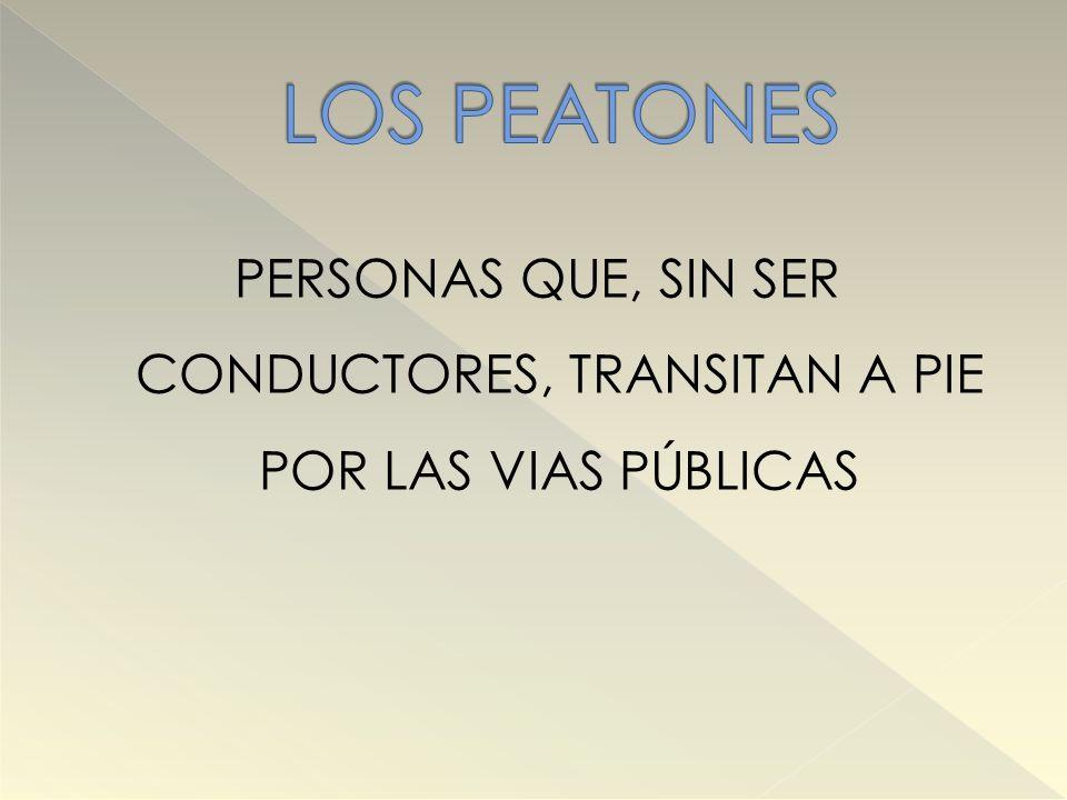 LOS PEATONES PERSONAS QUE, SIN SER CONDUCTORES, TRANSITAN A PIE POR LAS VIAS PÚBLICAS