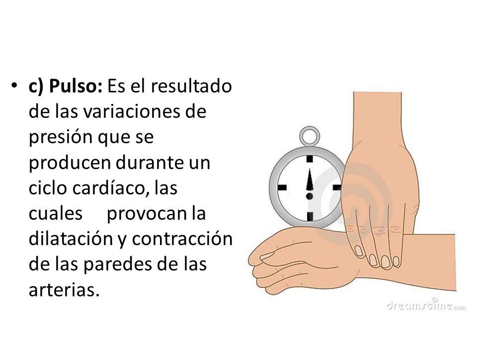 c) Pulso: Es el resultado de las variaciones de presión que se producen durante un ciclo cardíaco, las cuales provocan la dilatación y contracción de las paredes de las arterias.