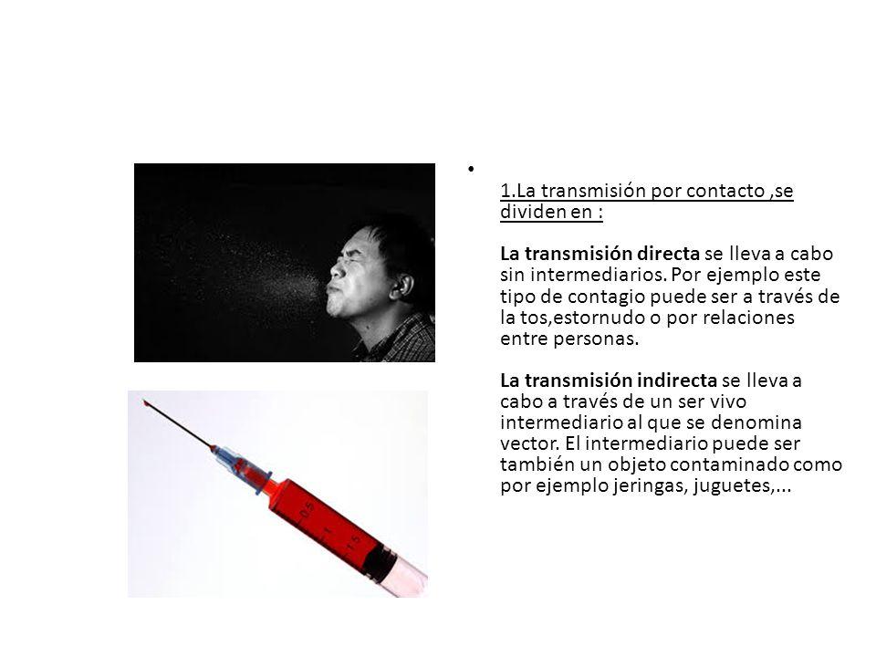 1.La transmisión por contacto ,se dividen en : La transmisión directa se lleva a cabo sin intermediarios.