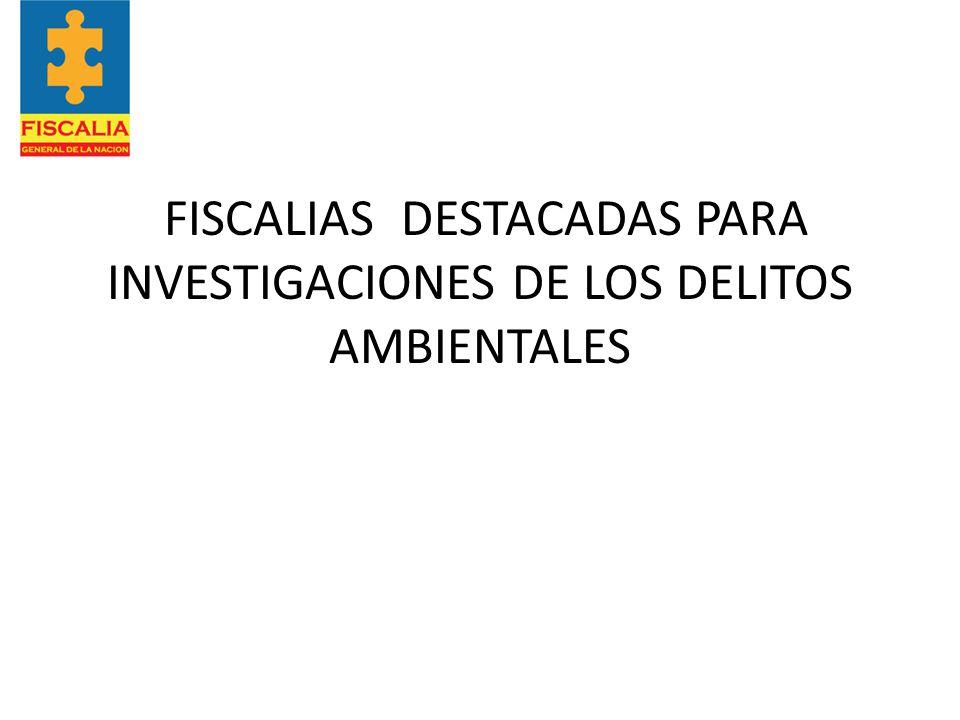 FISCALIAS DESTACADAS PARA INVESTIGACIONES DE LOS DELITOS AMBIENTALES
