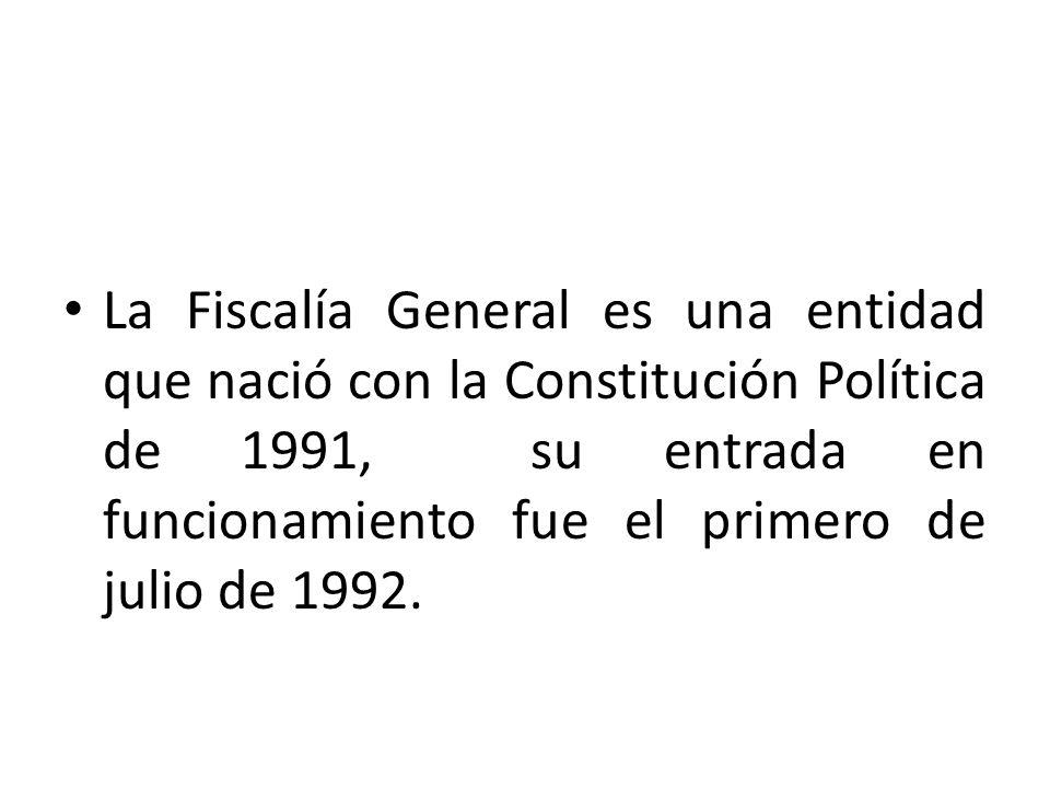 La Fiscalía General es una entidad que nació con la Constitución Política de 1991, su entrada en funcionamiento fue el primero de julio de 1992.