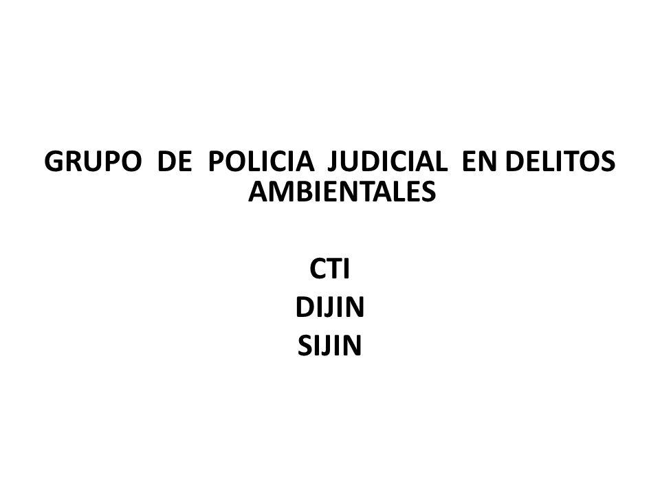 GRUPO DE POLICIA JUDICIAL EN DELITOS AMBIENTALES CTI DIJIN SIJIN