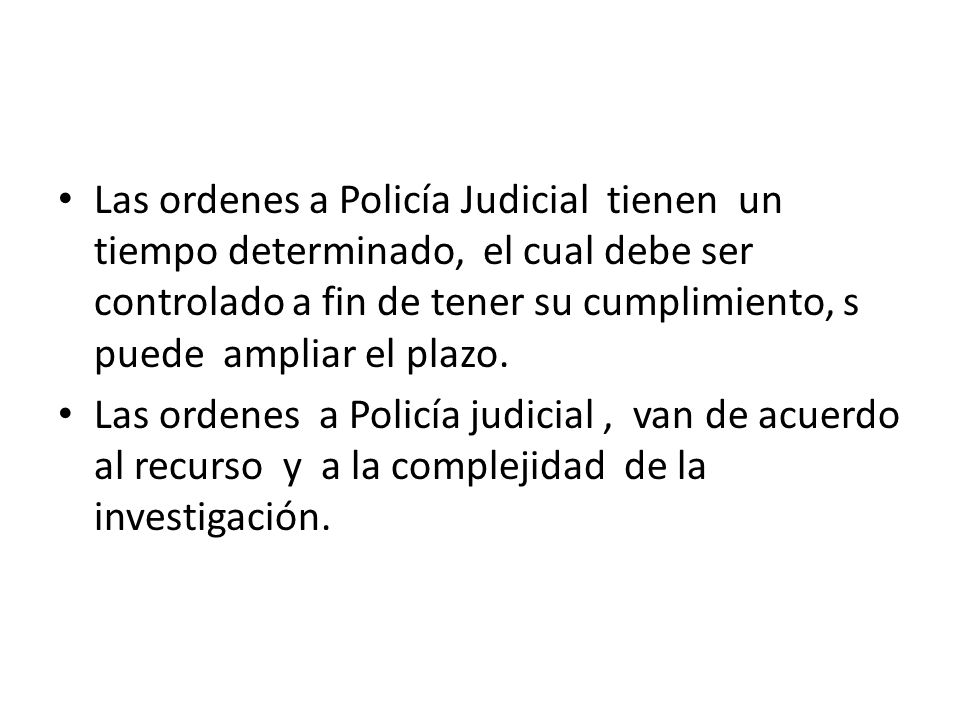 Las ordenes a Policía Judicial tienen un tiempo determinado, el cual debe ser controlado a fin de tener su cumplimiento, s puede ampliar el plazo.