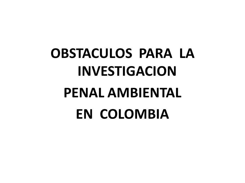 OBSTACULOS PARA LA INVESTIGACION PENAL AMBIENTAL EN COLOMBIA