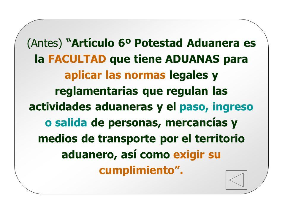 (Antes) Artículo 6º Potestad Aduanera es la FACULTAD que tiene ADUANAS para aplicar las normas legales y reglamentarias que regulan las actividades aduaneras y el paso, ingreso o salida de personas, mercancías y medios de transporte por el territorio aduanero, así como exigir su cumplimiento .
