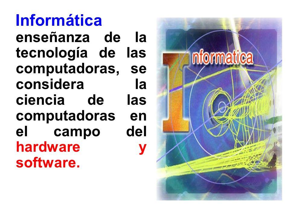 Informática enseñanza de la tecnología de las computadoras, se considera la ciencia de las computadoras en el campo del hardware y software.