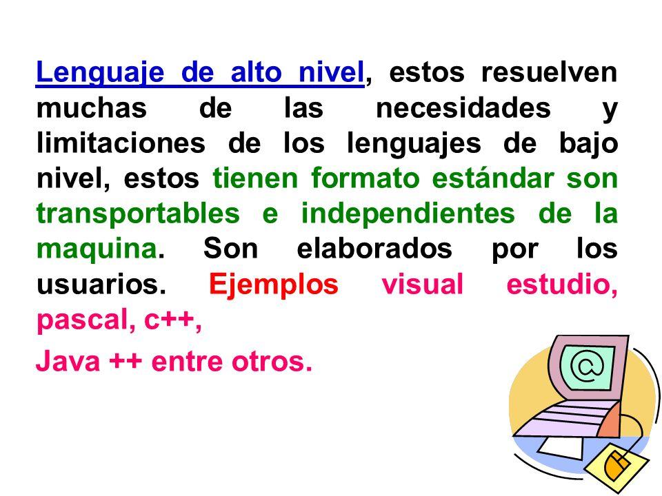Lenguaje de alto nivel, estos resuelven muchas de las necesidades y limitaciones de los lenguajes de bajo nivel, estos tienen formato estándar son transportables e independientes de la maquina. Son elaborados por los usuarios. Ejemplos visual estudio, pascal, c++,