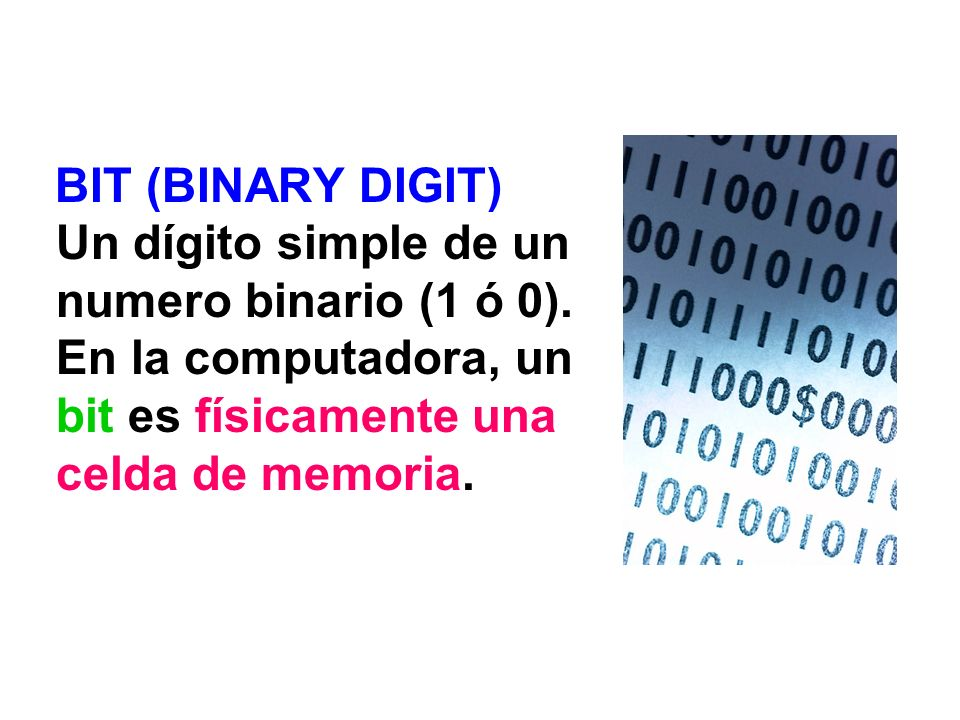 BIT (BINARY DIGIT) Un dígito simple de un numero binario (1 ó 0)