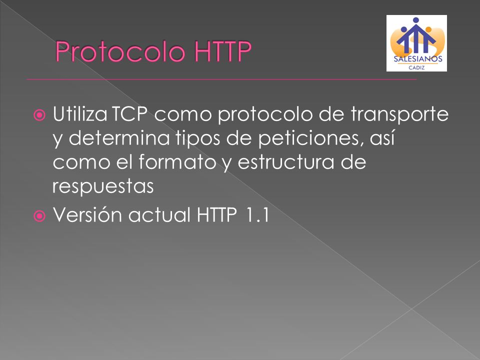 Protocolo HTTP Utiliza TCP como protocolo de transporte y determina tipos de peticiones, así como el formato y estructura de respuestas.