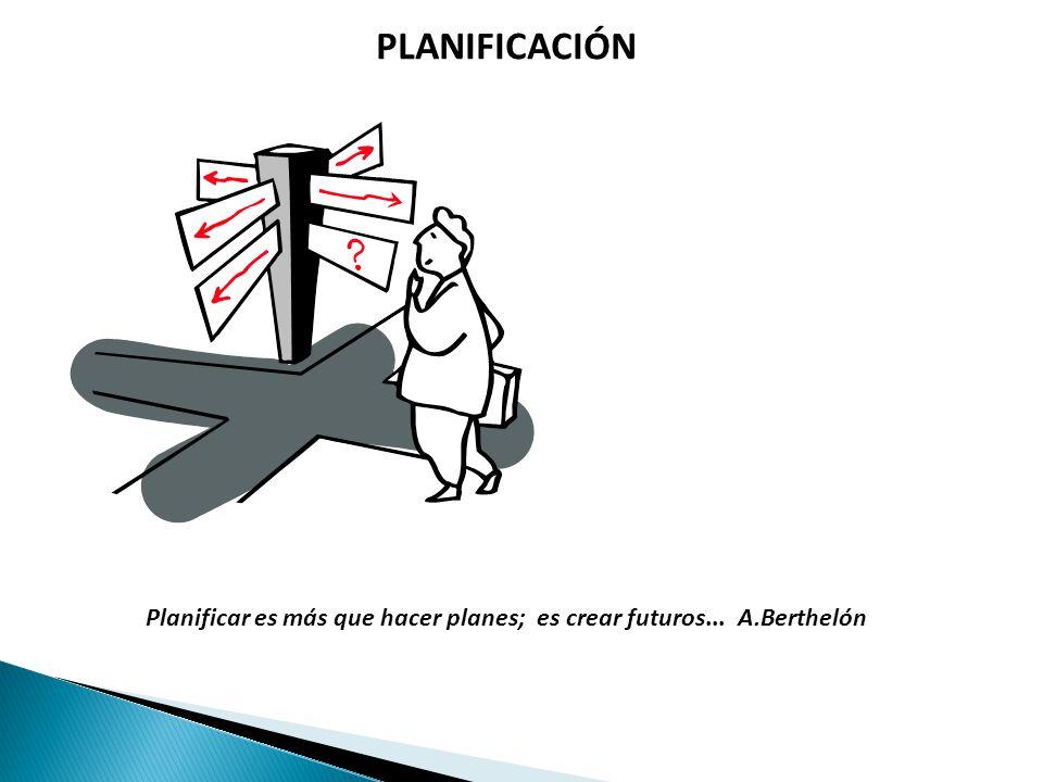 PLANIFICACIÓN Planificar es más que hacer planes; es crear futuros... A.Berthelón