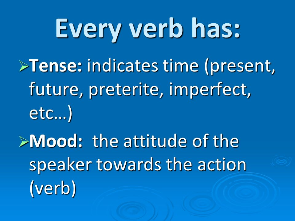 Every verb has:Tense: indicates time (present, future, preterite, imperfect, etc…) Mood: the attitude of the speaker towards the action (verb)