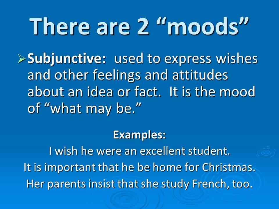 There are 2 moods Subjunctive: used to express wishes and other feelings and attitudes about an idea or fact. It is the mood of what may be.
