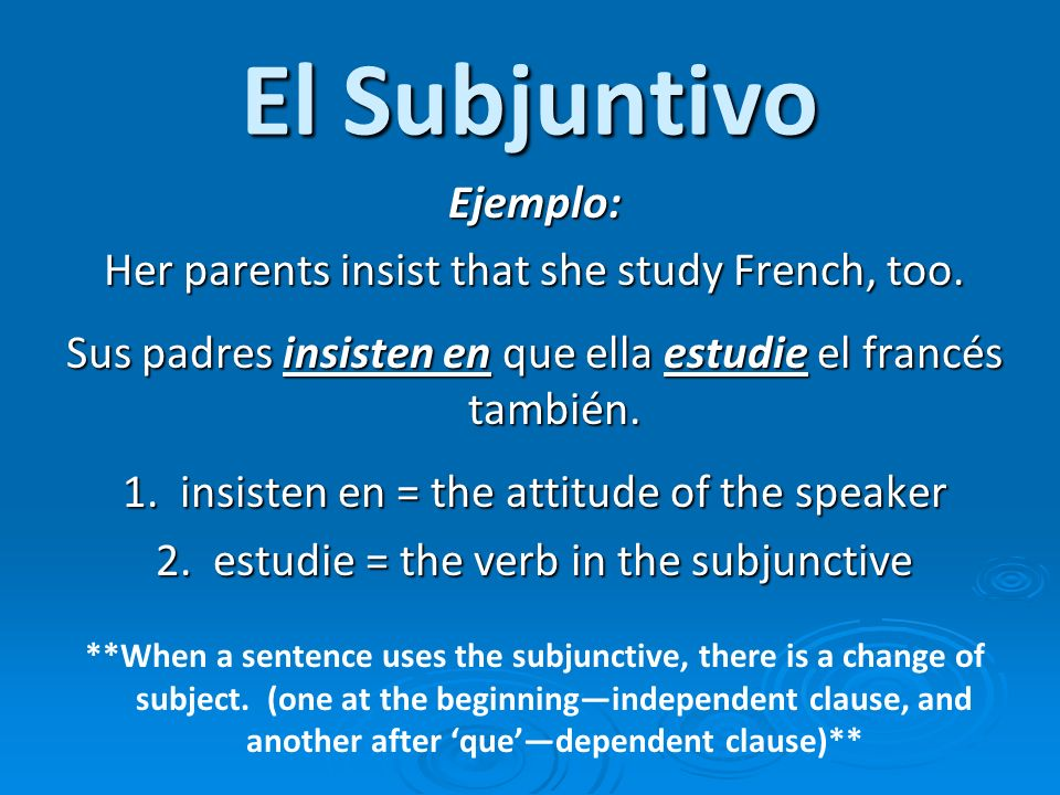 El Subjuntivo Ejemplo: Her parents insist that she study French, too.