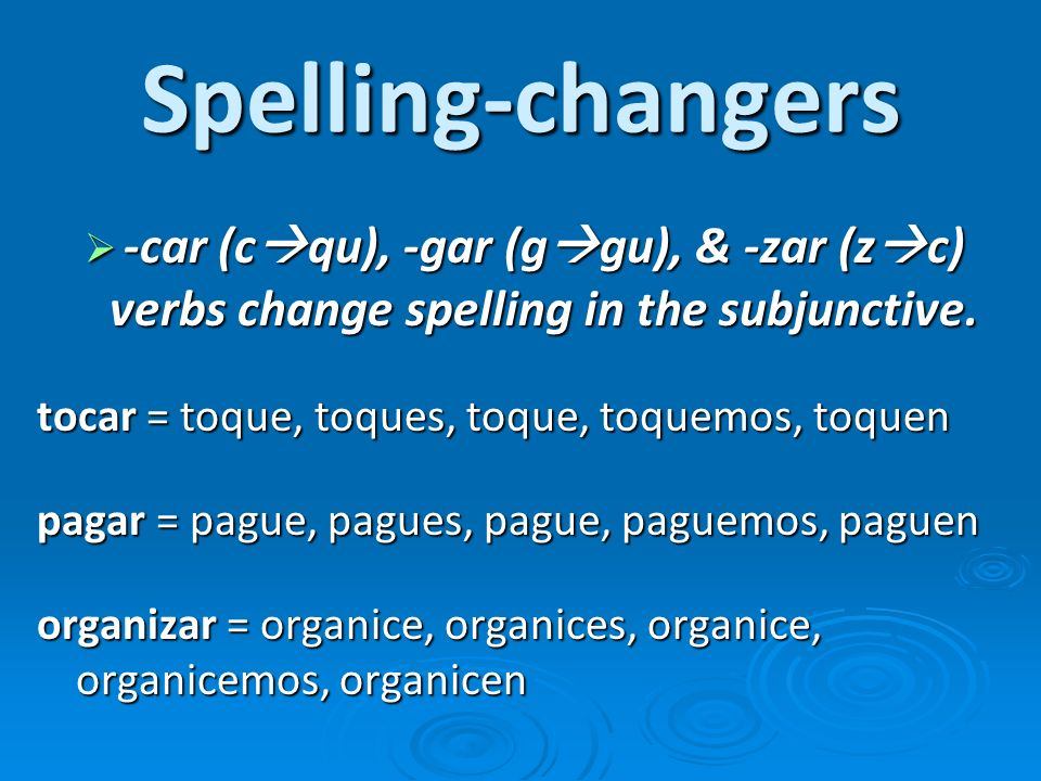 Spelling-changers -car (cqu), -gar (ggu), & -zar (zc) verbs change spelling in the subjunctive. tocar = toque, toques, toque, toquemos, toquen.
