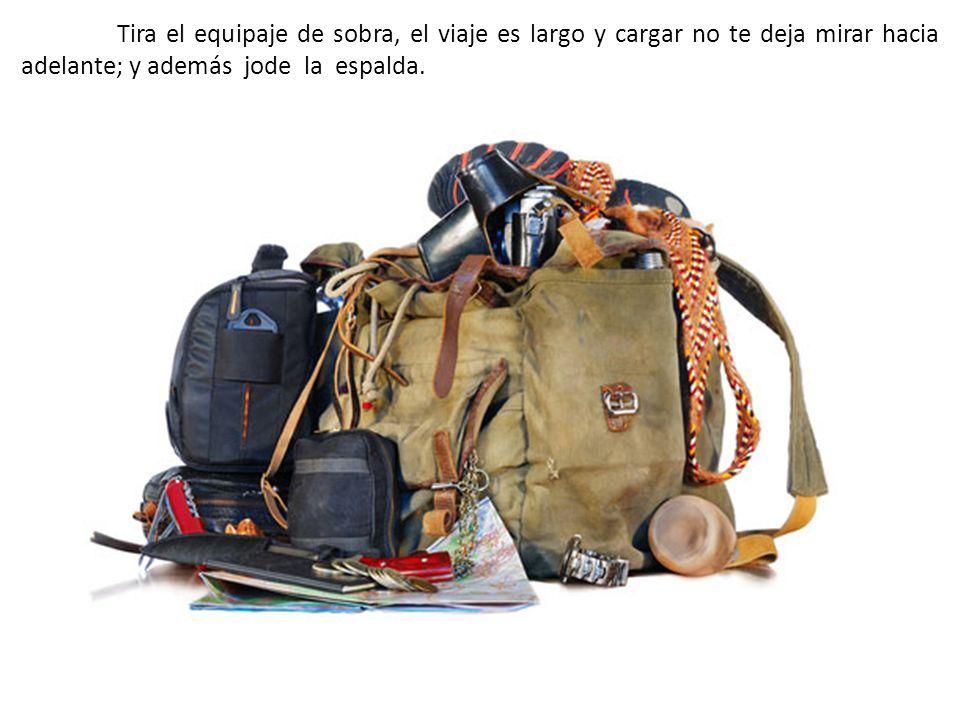 Tira el equipaje de sobra, el viaje es largo y cargar no te deja mirar hacia adelante; y además jode la espalda.