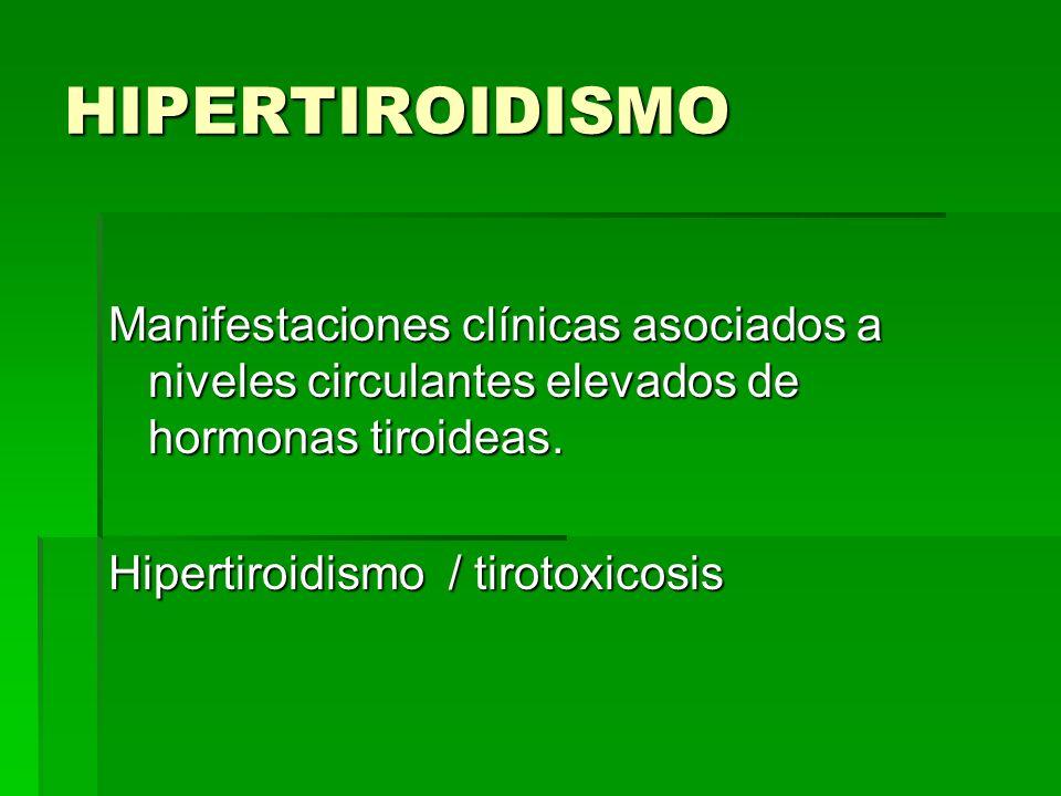 HIPERTIROIDISMO Manifestaciones clínicas asociados a niveles circulantes elevados de hormonas tiroideas.