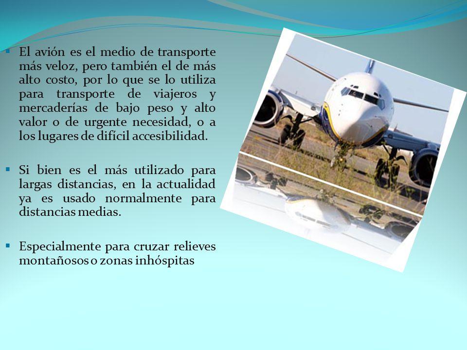 El avión es el medio de transporte más veloz, pero también el de más alto costo, por lo que se lo utiliza para transporte de viajeros y mercaderías de bajo peso y alto valor o de urgente necesidad, o a los lugares de difícil accesibilidad.