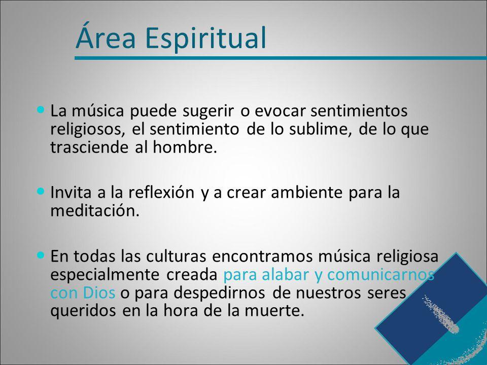 Área Espiritual La música puede sugerir o evocar sentimientos religiosos, el sentimiento de lo sublime, de lo que trasciende al hombre.