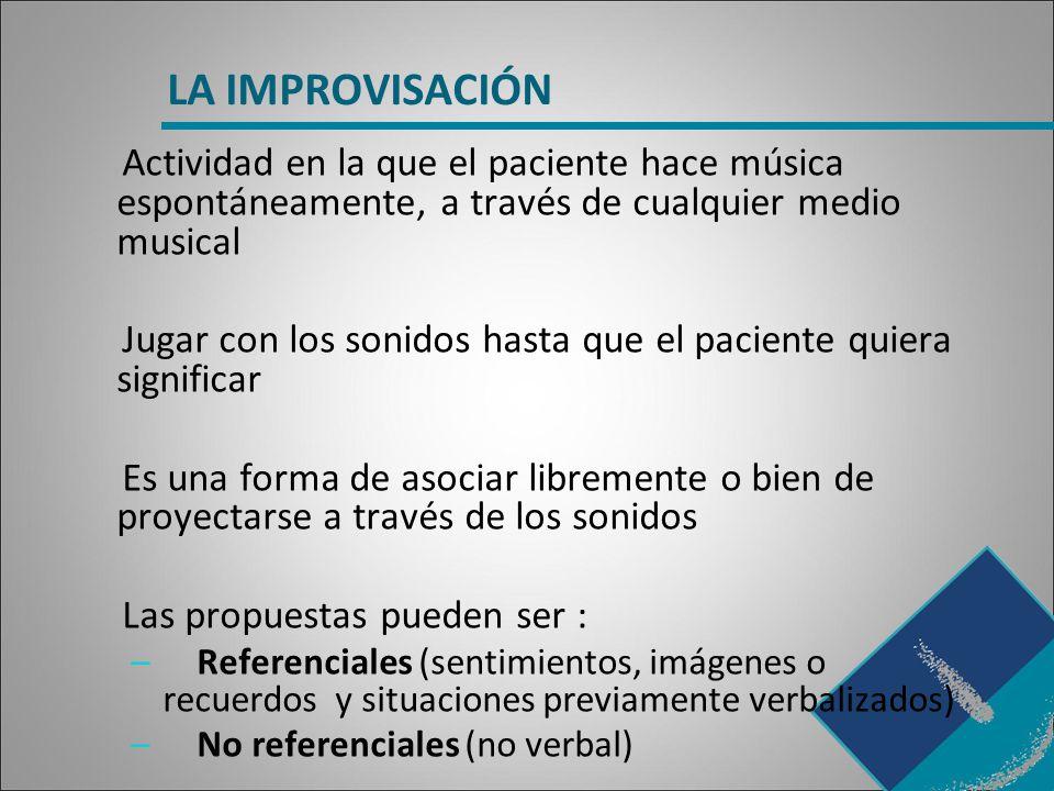 LA IMPROVISACIÓN Actividad en la que el paciente hace música espontáneamente, a través de cualquier medio musical.