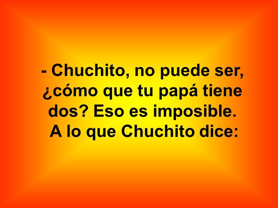 - Chuchito, no puede ser, ¿cómo que tu papá tiene dos Eso es imposible.