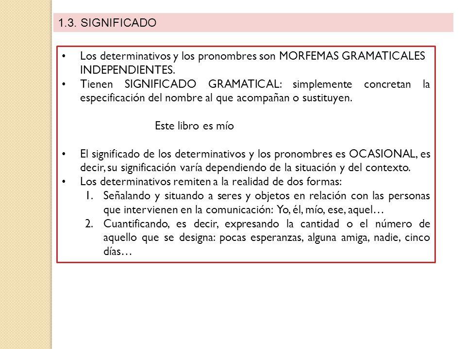 1.3. SIGNIFICADO Los determinativos y los pronombres son MORFEMAS GRAMATICALES INDEPENDIENTES.