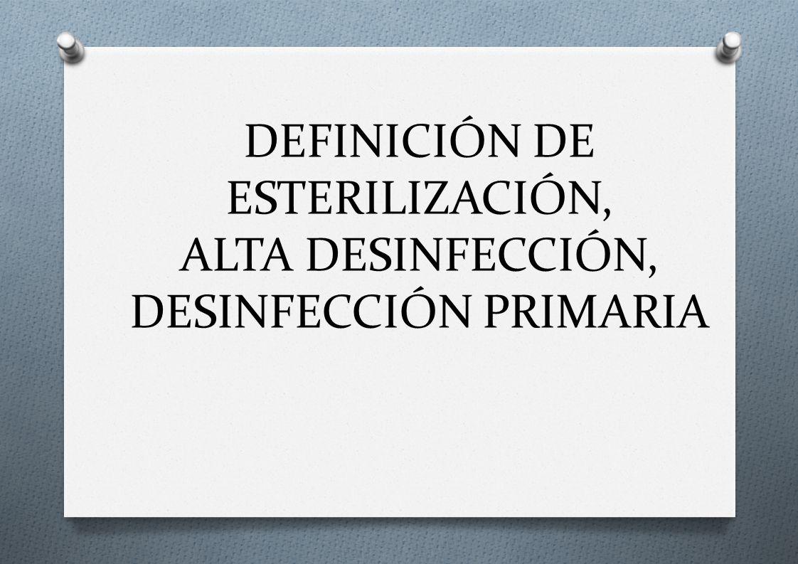 DEFINICIÓN DE ESTERILIZACIÓN, ALTA DESINFECCIÓN, DESINFECCIÓN PRIMARIA